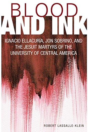Blood and Ink: Ignacio Ellacuria, Jon Sobrino, and the Jesuit Martyrs of the University of Central ...