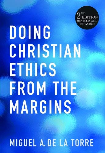 Doing Christian Ethics from the Margins: 2nd Edition Revised and Expanded: Torre, Miguel A. De La