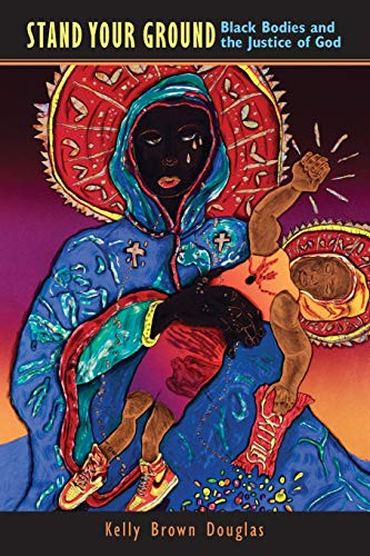 Stand Your Ground: Black Bodies and the Justice of God: Kelly Brown Douglas
