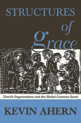Structures of Grace: Catholic Organizations Serving the Global Common Good: Kevin Ahern
