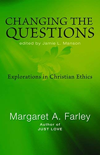 Changing the Questions: Explorations in Christian Ethics: Margaret A Farley