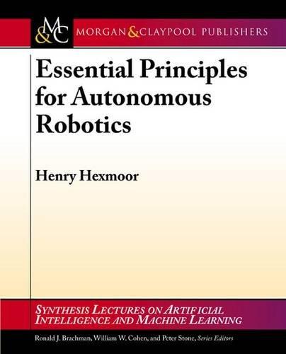 9781627050586: Essential Principles for Autonomous Robotics (Synthesis Lectures on Artificial Intelligence and Machine Le)