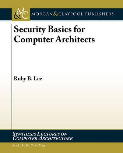 Security Basics for Computer Architects (Synthesis Lectures on Computer Architecture): Lee, Ruby B.