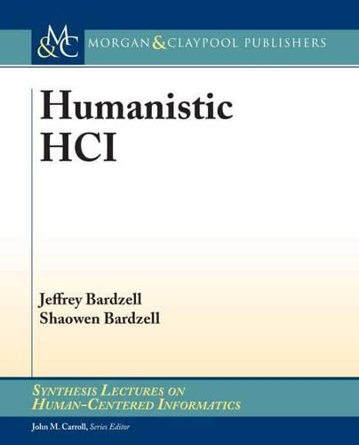 Humanistic HCI (Synthesis Lectures on Human-Centered Informatics): Jeffrey Bardzell