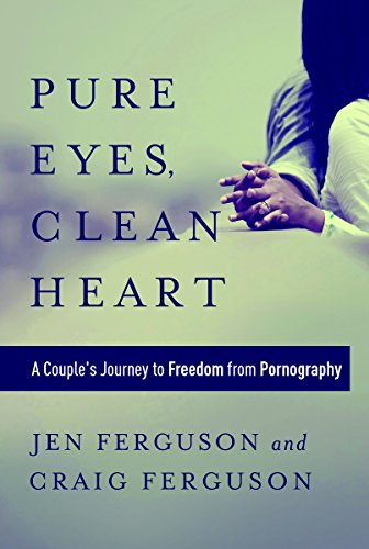 9781627070560: Pure Eyes, Clean Heart: A Couple's Journey to Freedom from Pornography