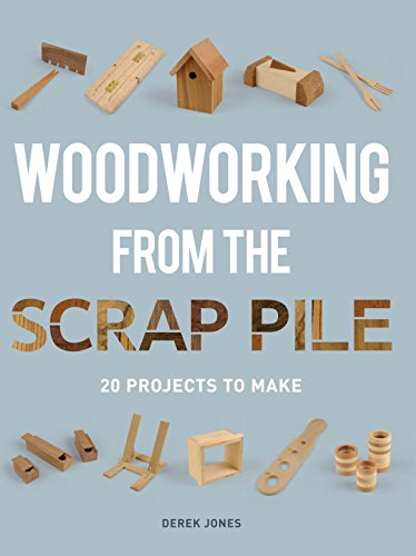Woodworking from the Scrap Pile: 20 Projects to Make: Jones, Derek