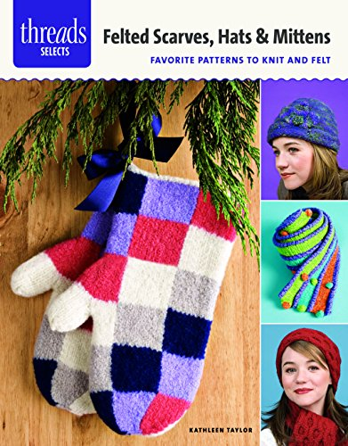 9781627100960: Felted Scarves, Hats & Mittens: favorite patterns to knit and felt (Threads Selects)