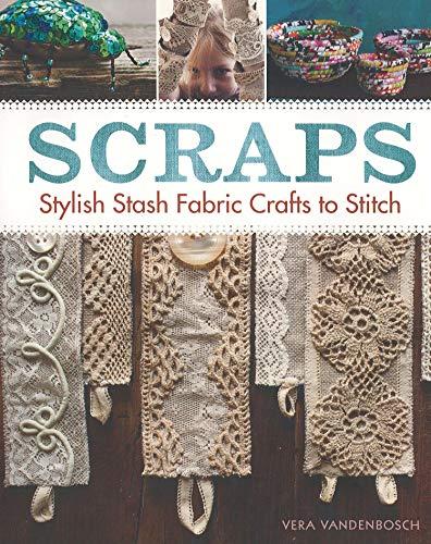 Scraps: Stylish Stash Fabric Crafts to Stitch: Vera Vandenbosch