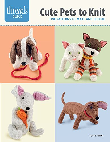 Cute Pets to Knit: Five Patterns to Make and Cuddle (Threads Selects): Johns, Susie