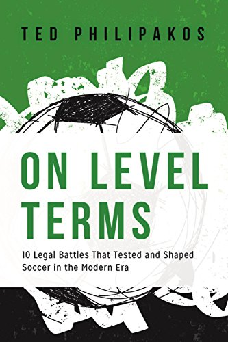 On Level Terms: 10 Legal Battles That Tested and Shaped Soccer in the Modern Era: Philipakos, Ted