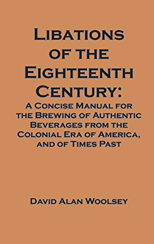 9781627341141: Libations of the Eighteenth Century: A Concise Manual for the Brewing of Authentic Beverages from the Colonial Era of America, and of Times Past