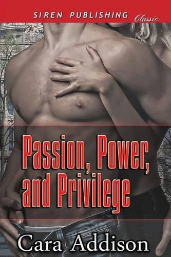 Passion, Power, and Privilege (Siren Publishing Classic): Cara Addison