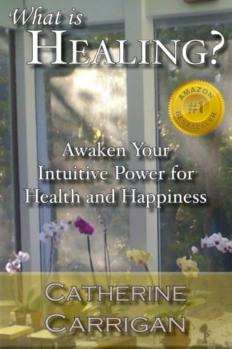 What Is Healing Awaken Your Intuitive Power for Health and Happiness: Catherine Carrigan