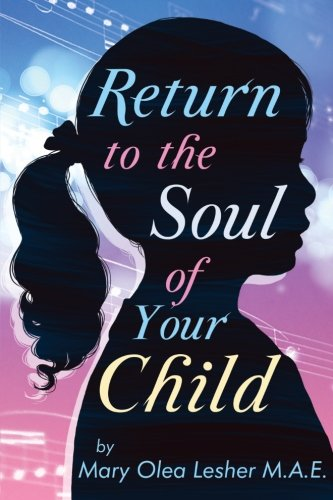 Return to the Soul of Your Child Soul of A Child: Mary Olea Lesher M. A. E.