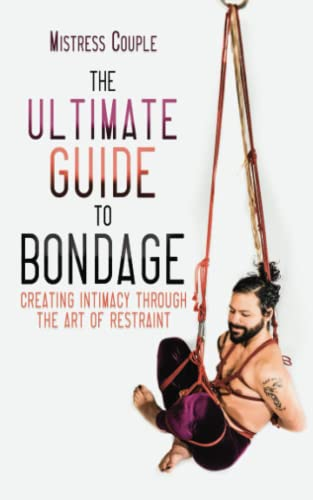 9781627782746: The Ultimate Guide to Bondage: Creating Intimacy through the Art of Restraint