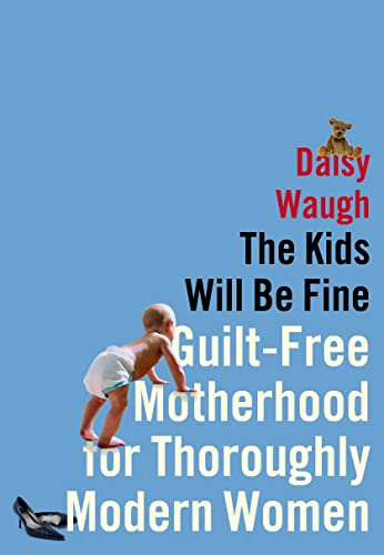 9781627790123: The Kids Will Be Fine: Guilt-Free Motherhood for Thoroughly Modern Women