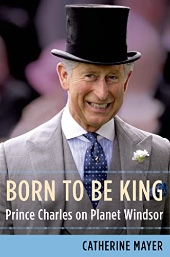 Born to Be King: Prince Charles on Planet Windsor: Mayer, Catherine