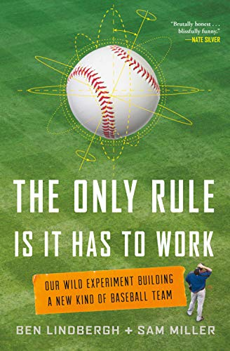 The Only Rule Is It Has to Work: Our Wild Experiment Building a New Kind of Baseball Team: Ben ...