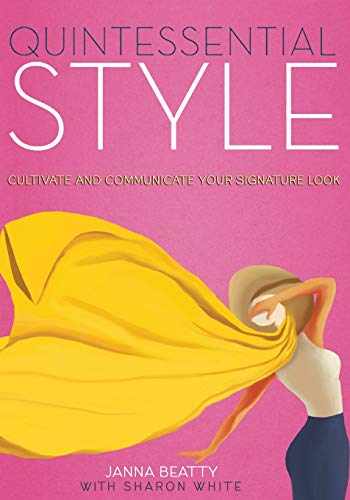 Quintessential Style: Cultivate and Communicate Your Signature Look: Beatty, Janna; White, Sharon