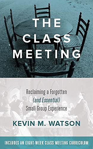 The Class Meeting: Reclaiming a Forgotten (and Essential) Small Group Experience: Kevin Watson