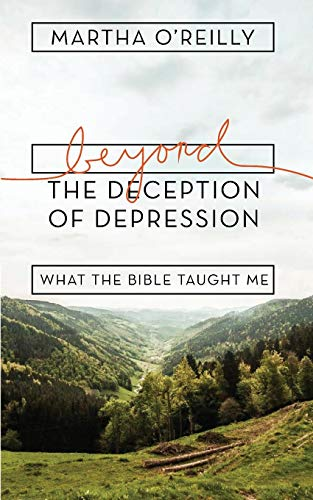 Beyond the Deception of Depression: What the Bible Taught Me: Martha O'Reilly