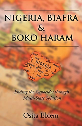 9781628383553: Nigeria, Biafra and Boko Haram: Ending the Genocides Through Multistate Solution