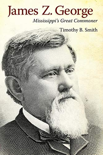 James Z. George: Mississippis Great Commoner: Timothy B. Smith