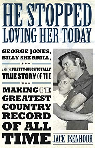 He Stopped Loving Her Today: George Jones, Billy Sherrill, and the Pretty-Much Totally True Story ...