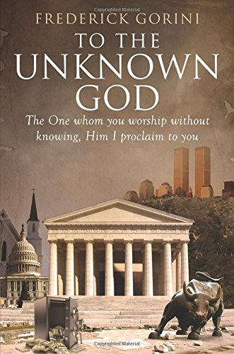 To the Unknown God: The One Whom You Worship Without Knowing, Him I Proclaim to You: Gorini, ...