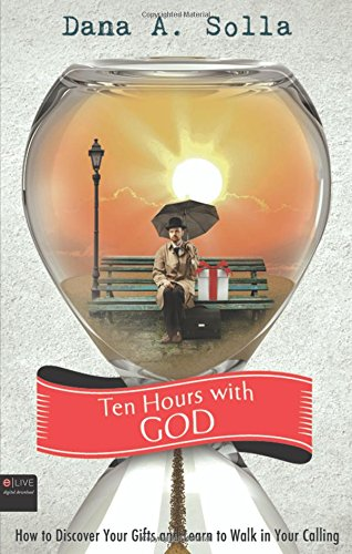 Ten Hours with God: How to Discover Your Gifts and Learn to Walk in Your Calling: Solla, Dana a.
