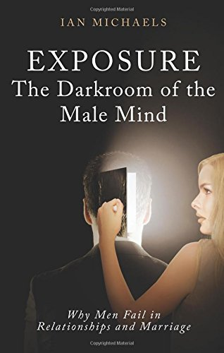 Exposure: The Darkroom of the Male Mind, Why Men Fail in Relationships and Marriage: Michaels, Ian