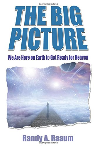 The Big Picture: We Are Here on Earth to Get Ready for Heaven: Raaum, Randy