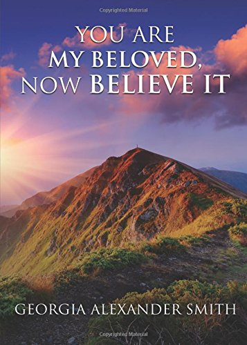 You Are My Beloved, Now Believe It: Smith, Georgia Alexander