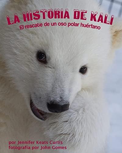 La historia de Kali: El rescate de un oso polar hu?rfano (Spanish Edition): Jennifer Keats Curtis