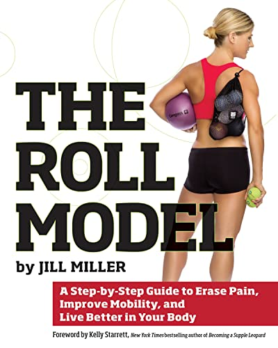 The Roll Model: A Step-by-Step Guide to Erase Pain, Improve Mobility, and Live Better in Your Body:...