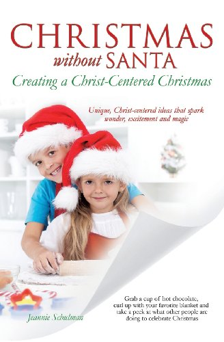 Christmas Without Santa Creating a Christ-Centered Christmas: Jeannie Schulman
