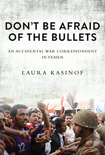 9781628724455: Don't Be Afraid of the Bullets: An Accidental War Correspondent in Yemen