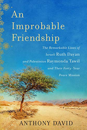 An Improbable Friendship: The Remarkable Lives of Ruth Dayan and Raymonda Tawil and Their 40-Year ...