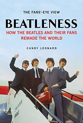 Beatleness: How the Beatles and Their Fans Remade the World: Candy Leonard
