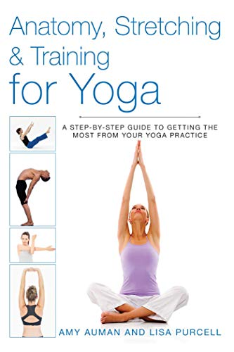 Anatomy, Stretching and Training for Yoga: A Step-by-Step Guide to Getting the Most From Your Yoga ...