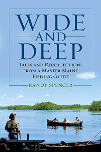 Wide and Deep: Tales and Recollections from a Master Maine Fishing Guide (Hardcover): Randy Spencer