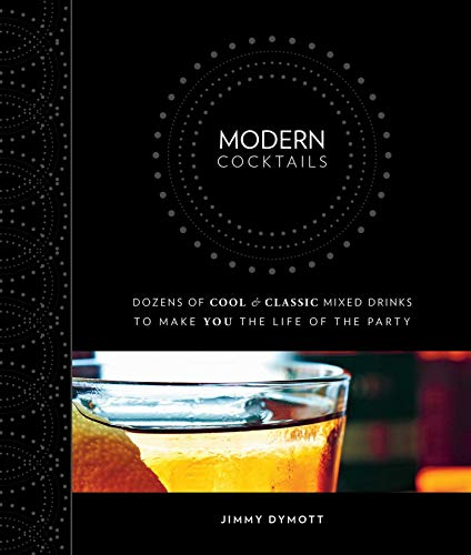 Modern Cocktails: Dozens of Cool and Classic Mixed Drinks to Make You the Life of the Party: Dymott...