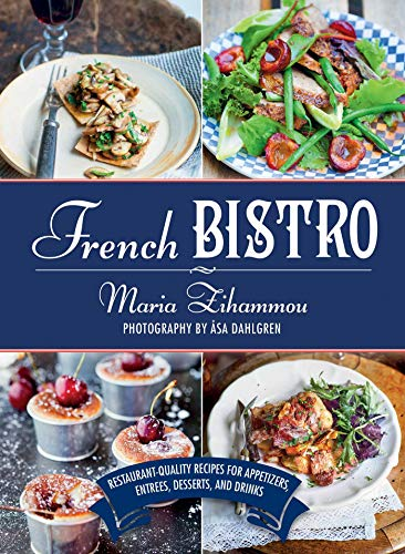 French Bistro: Restaurant-Quality Recipes for Appetizers, Entrées, Desserts, and Drinks: ...