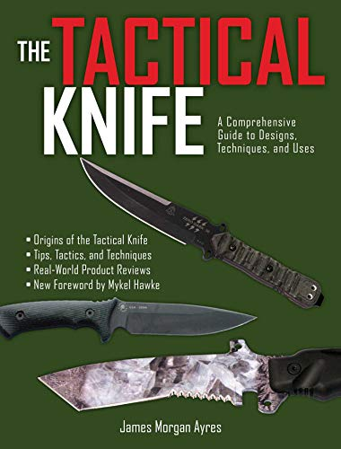 The Tactical Knife: A Comprehensive Guide to Designs, Techniques, and Uses: Ayres, James Morgan