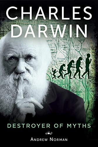 Charles Darwin: Destroyer of Myths: Norman, Andrew