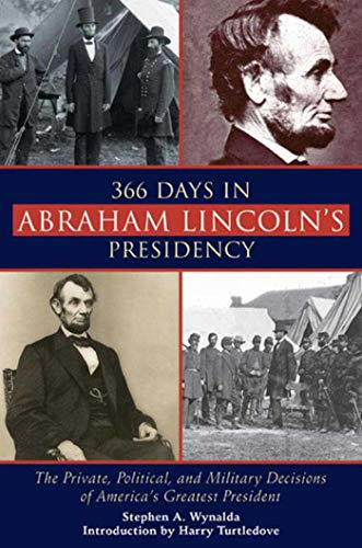 9781628737516: 366 Days in Abraham Lincoln's Presidency: The Private, Political, and Military Decisions of America's Greatest President