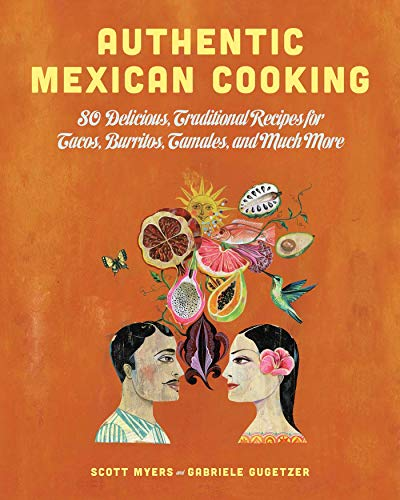 Authentic Mexican Cooking: 80 Delicious, Traditional Recipes for Tacos, Burritos, Tamales, and Much...