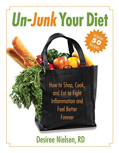 Un-Junk Your Diet: How to Shop, Cook, and Eat to Fight Inflammation and Feel Better Forever: ...