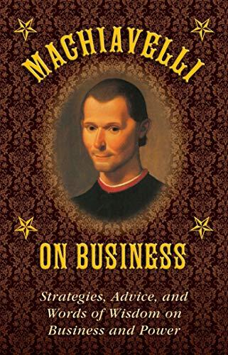 Machiavelli on Business: Strategies, Advice, and Words of Wisdom on Business and Power: Machiavelli...