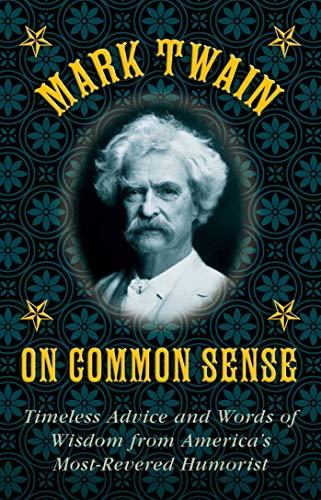 Mark Twain on Common Sense: Timeless Advice: Mark Twain